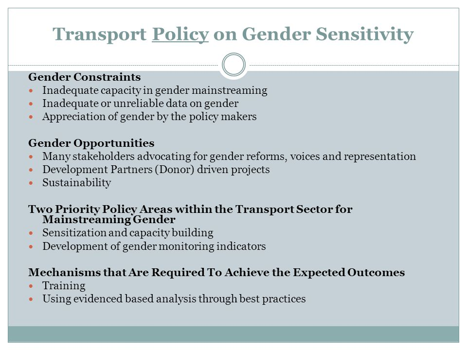 Transport Policy on Gender Sensitivity Gender Constraints Inadequate capacity in gender mainstreaming Inadequate or unreliable data on gender Appreciation of gender by the policy makers Gender Opportunities Many stakeholders advocating for gender reforms, voices and representation Development Partners (Donor) driven projects Sustainability Two Priority Policy Areas within the Transport Sector for Mainstreaming Gender Sensitization and capacity building Development of gender monitoring indicators Mechanisms that Are Required To Achieve the Expected Outcomes Training Using evidenced based analysis through best practices