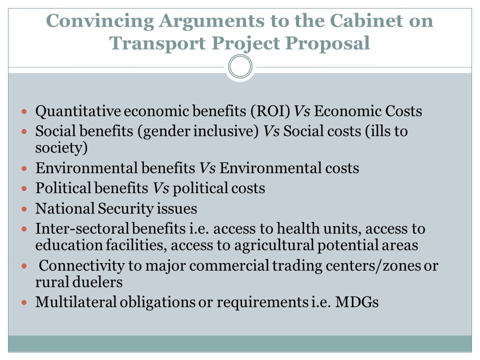 Convincing Arguments to the Cabinet on Transport Project Proposal Quantitative economic benefits (ROI) Vs Economic Costs Social benefits (gender inclusive) Vs Social costs (ills to society) Environmental benefits Vs Environmental costs Political benefits Vs political costs National Security issues Inter-sectoral benefits i.e.