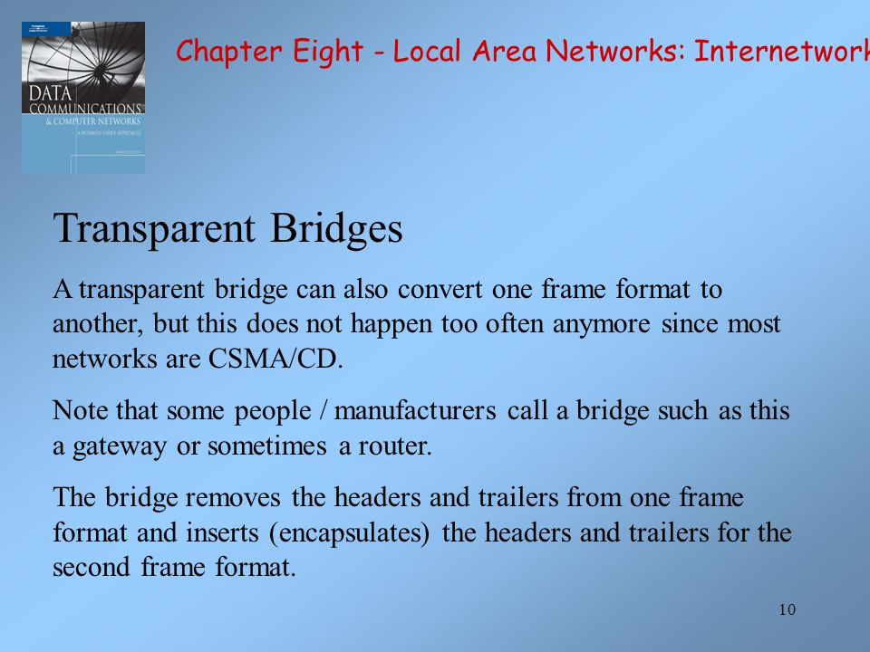 10 Transparent Bridges A transparent bridge can also convert one frame format to another, but this does not happen too often anymore since most networks are CSMA/CD.