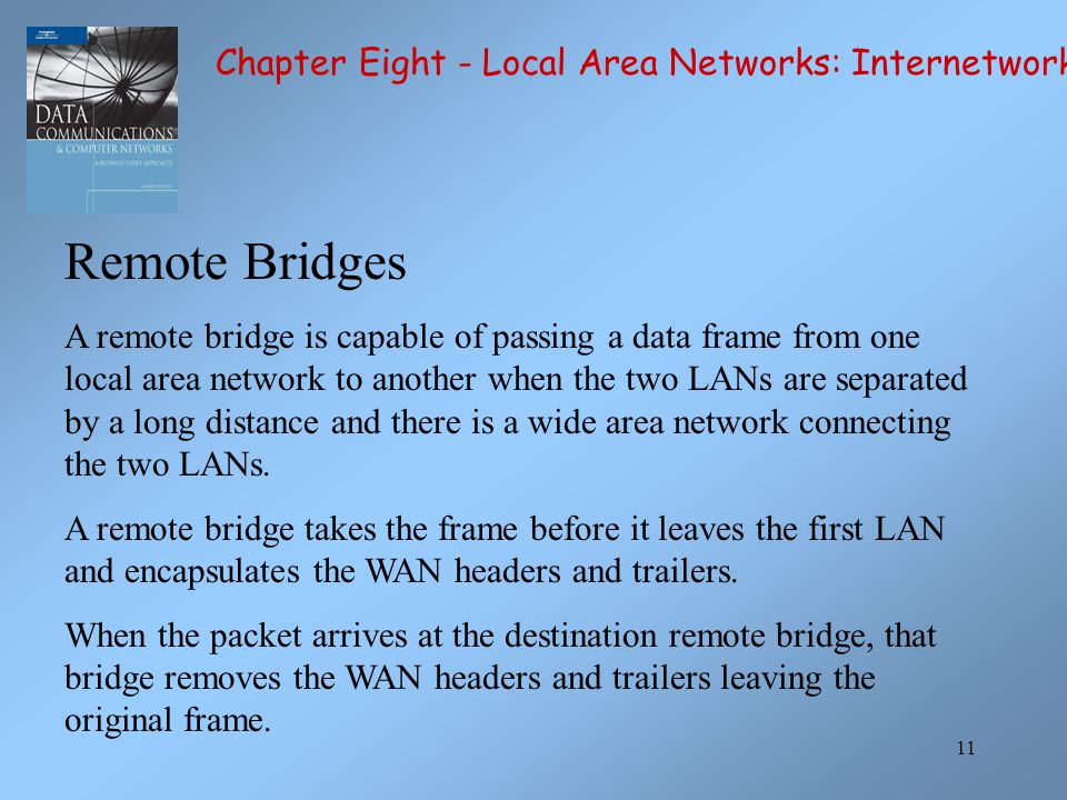 11 Remote Bridges A remote bridge is capable of passing a data frame from one local area network to another when the two LANs are separated by a long distance and there is a wide area network connecting the two LANs.