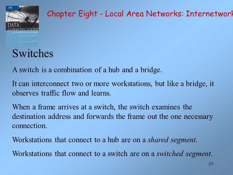 20 Switches A switch is a combination of a hub and a bridge.