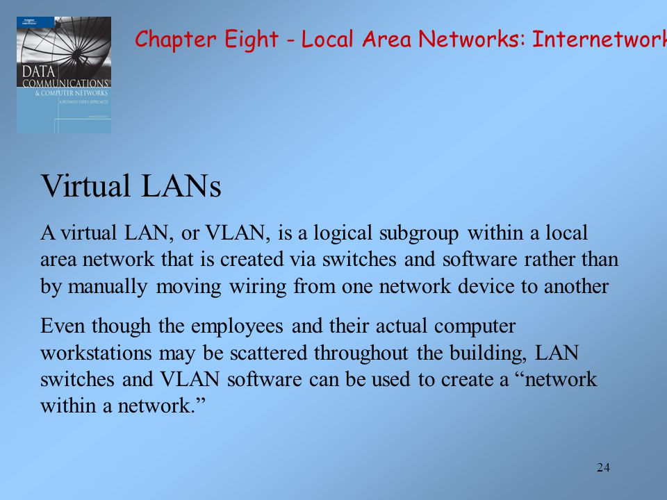 24 Virtual LANs A virtual LAN, or VLAN, is a logical subgroup within a local area network that is created via switches and software rather than by manually moving wiring from one network device to another Even though the employees and their actual computer workstations may be scattered throughout the building, LAN switches and VLAN software can be used to create a network within a network. Chapter Eight - Local Area Networks: Internetworking