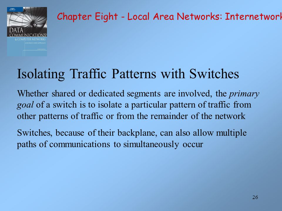 26 Isolating Traffic Patterns with Switches Whether shared or dedicated segments are involved, the primary goal of a switch is to isolate a particular pattern of traffic from other patterns of traffic or from the remainder of the network Switches, because of their backplane, can also allow multiple paths of communications to simultaneously occur Chapter Eight - Local Area Networks: Internetworking
