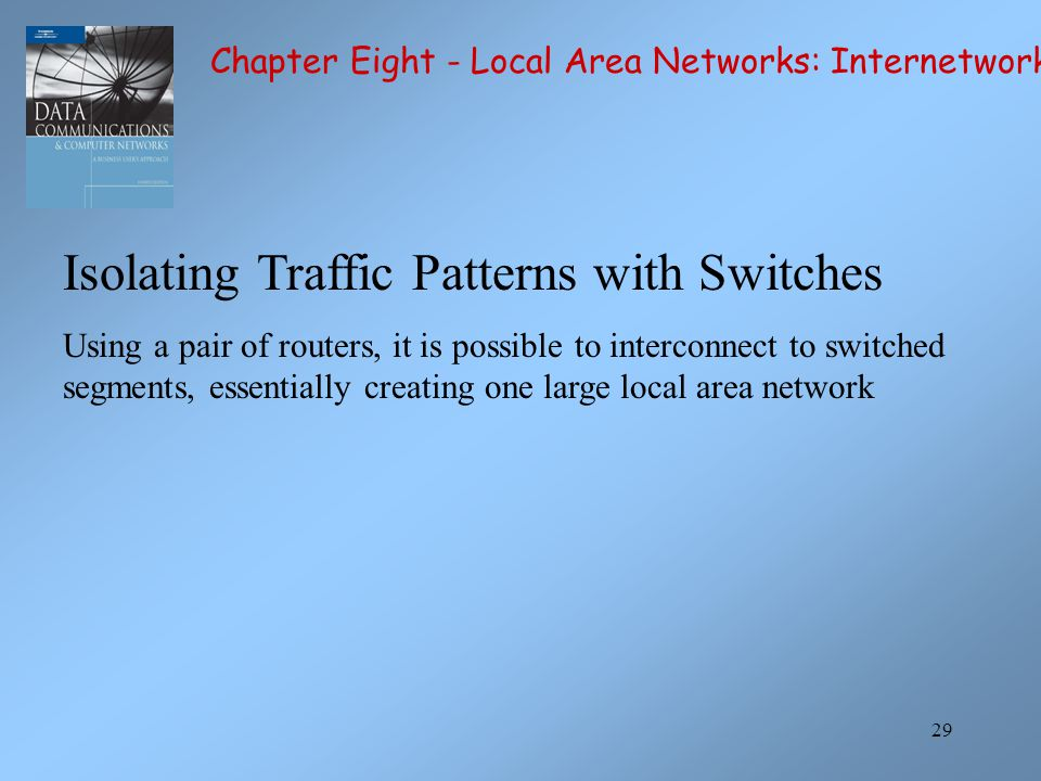 29 Isolating Traffic Patterns with Switches Using a pair of routers, it is possible to interconnect to switched segments, essentially creating one large local area network Chapter Eight - Local Area Networks: Internetworking