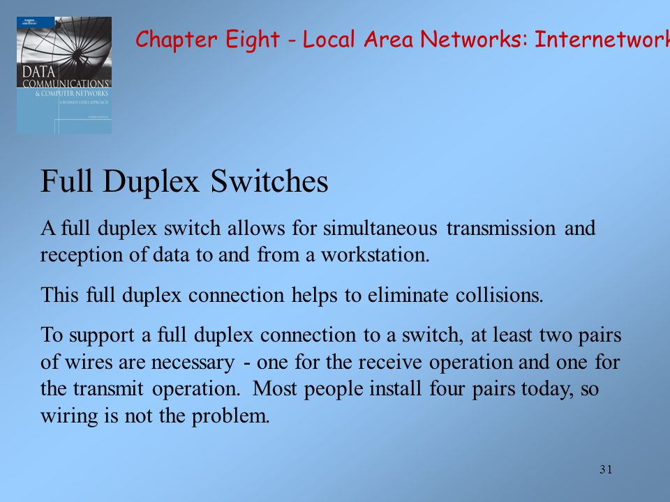 31 Full Duplex Switches A full duplex switch allows for simultaneous transmission and reception of data to and from a workstation.