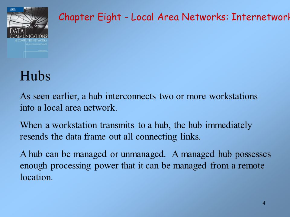 4 Hubs As seen earlier, a hub interconnects two or more workstations into a local area network.