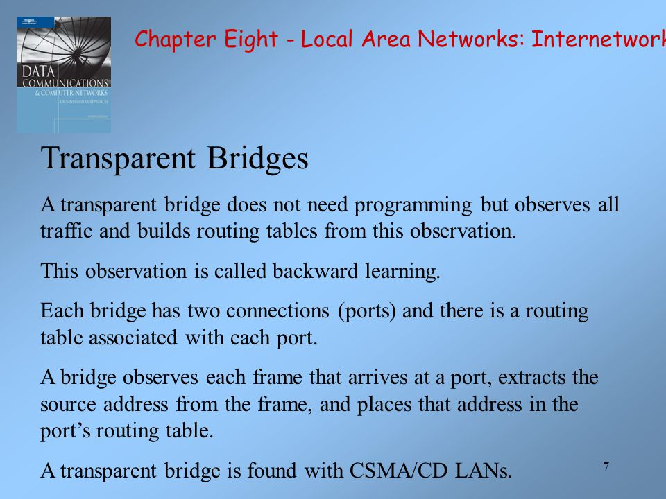 7 Transparent Bridges A transparent bridge does not need programming but observes all traffic and builds routing tables from this observation.