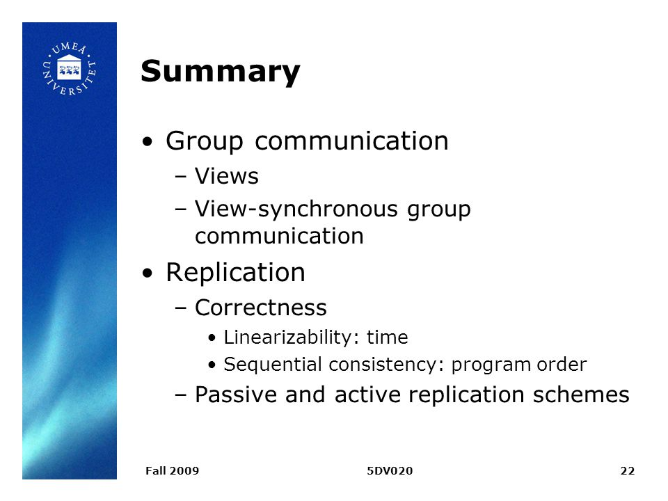 Fall 20095DV02022 Summary Group communication –Views –View-synchronous group communication Replication –Correctness Linearizability: time Sequential consistency: program order –Passive and active replication schemes