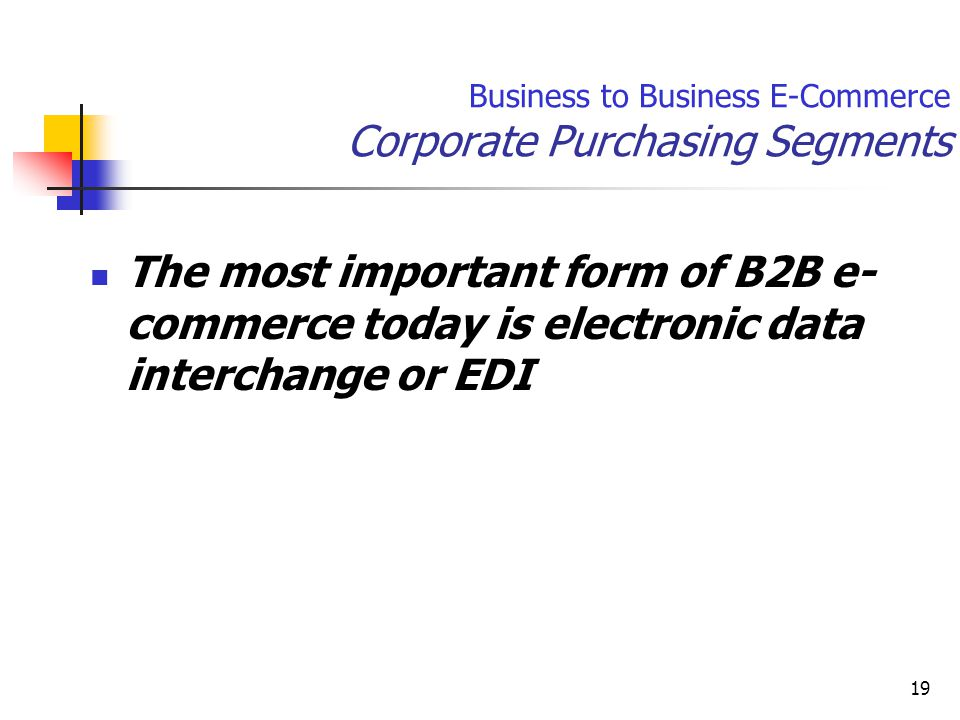 19 The most important form of B2B e- commerce today is electronic data interchange or EDI Business to Business E-Commerce Corporate Purchasing Segments