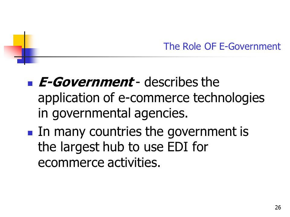 26 The Role OF E-Government E-Government - describes the application of e-commerce technologies in governmental agencies.