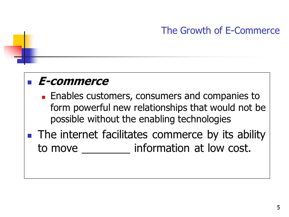 5 E-commerce Enables customers, consumers and companies to form powerful new relationships that would not be possible without the enabling technologies The internet facilitates commerce by its ability to move ________ information at low cost.
