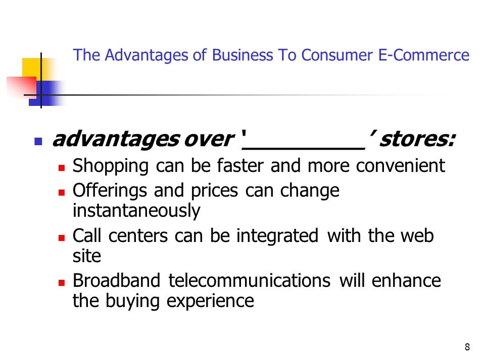 8 The Advantages of Business To Consumer E-Commerce advantages over '_________' stores: Shopping can be faster and more convenient Offerings and prices can change instantaneously Call centers can be integrated with the web site Broadband telecommunications will enhance the buying experience