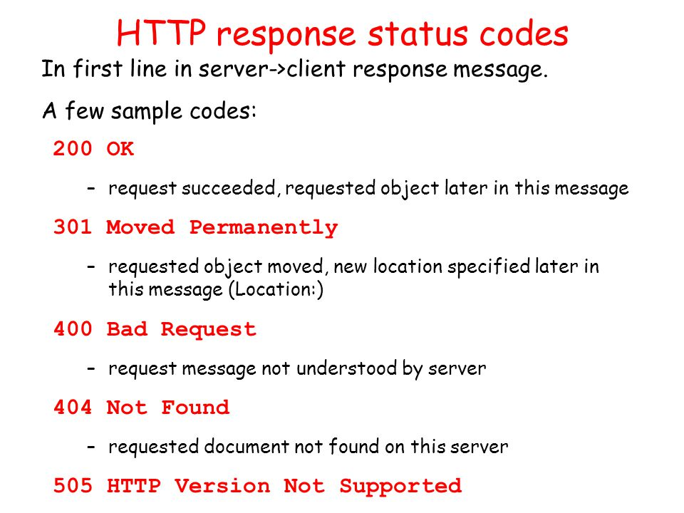 HTTP response status codes 200 OK –request succeeded, requested object later in this message 301 Moved Permanently –requested object moved, new location specified later in this message (Location:) 400 Bad Request –request message not understood by server 404 Not Found –requested document not found on this server 505 HTTP Version Not Supported In first line in server->client response message.