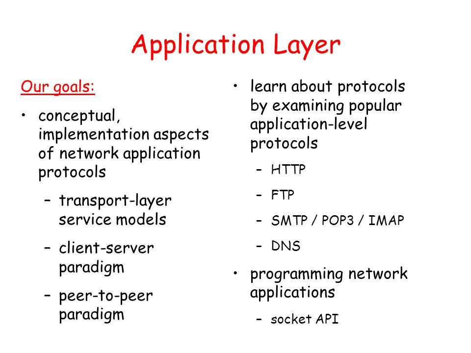 Application Layer Our goals: conceptual, implementation aspects of network application protocols –transport-layer service models –client-server paradigm –peer-to-peer paradigm learn about protocols by examining popular application-level protocols –HTTP –FTP –SMTP / POP3 / IMAP –DNS programming network applications –socket API