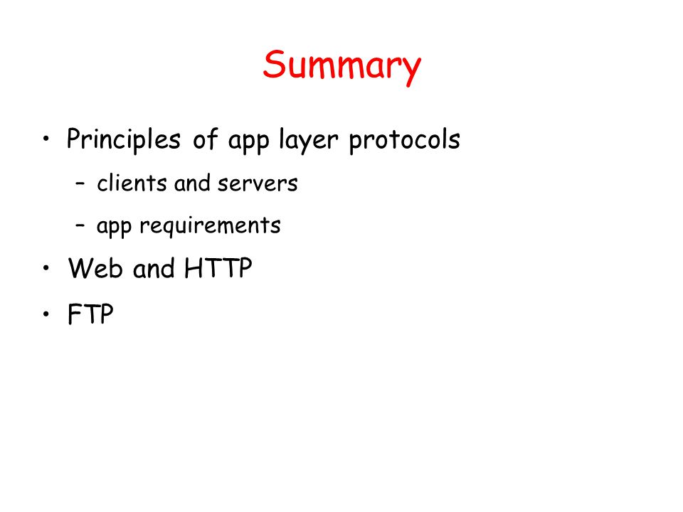 Summary Principles of app layer protocols –clients and servers –app requirements Web and HTTP FTP