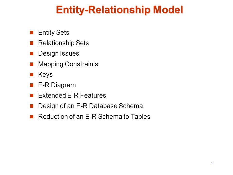1 Entity-Relationship Model Entity Sets Relationship Sets Design Issues Mapping Constraints Keys E-R Diagram Extended E-R Features Design of an E-R Database Schema Reduction of an E-R Schema to Tables