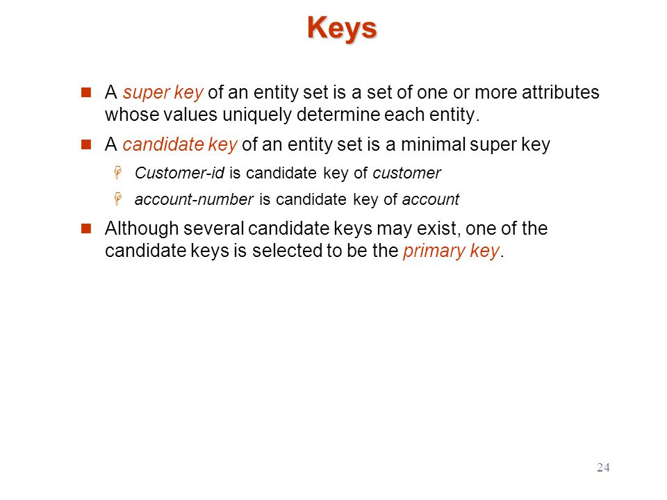24 Keys A super key of an entity set is a set of one or more attributes whose values uniquely determine each entity.