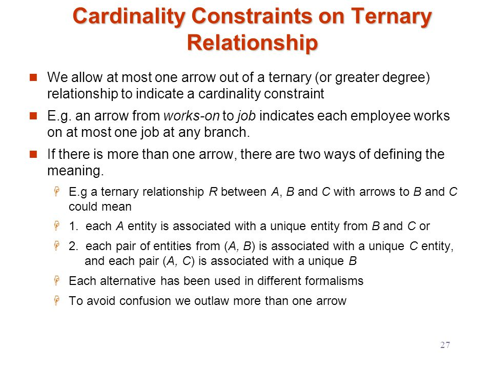 27 Cardinality Constraints on Ternary Relationship We allow at most one arrow out of a ternary (or greater degree) relationship to indicate a cardinality constraint E.g.