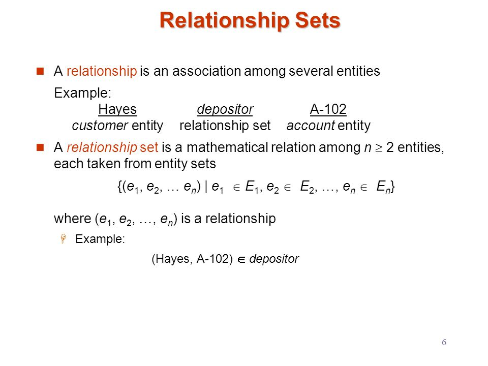 6 Relationship Sets A relationship is an association among several entities Example: HayesdepositorA-102 customer entityrelationship setaccount entity A relationship set is a mathematical relation among n  2 entities, each taken from entity sets {(e 1, e 2, … e n ) | e 1  E 1, e 2  E 2, …, e n  E n } where (e 1, e 2, …, e n ) is a relationship  Example: (Hayes, A-102)  depositor