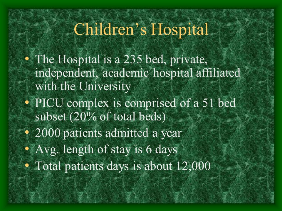 Children's Hospital The Hospital is a 235 bed, private, independent, academic hospital affiliated with the University PICU complex is comprised of a 51 bed subset (20% of total beds) 2000 patients admitted a year Avg.