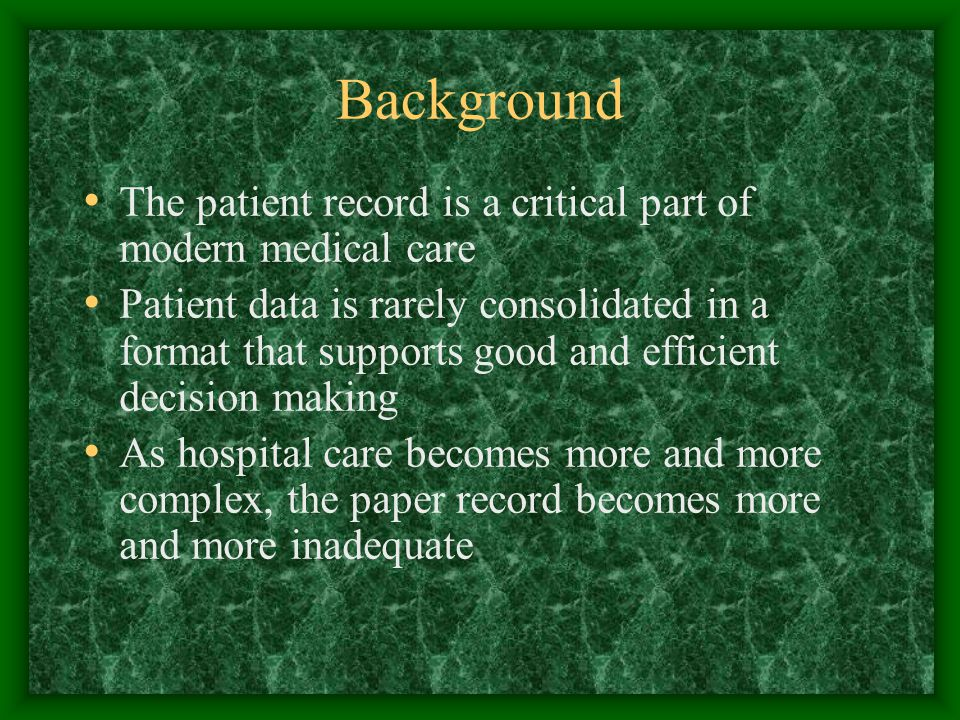 Background The patient record is a critical part of modern medical care Patient data is rarely consolidated in a format that supports good and efficient decision making As hospital care becomes more and more complex, the paper record becomes more and more inadequate