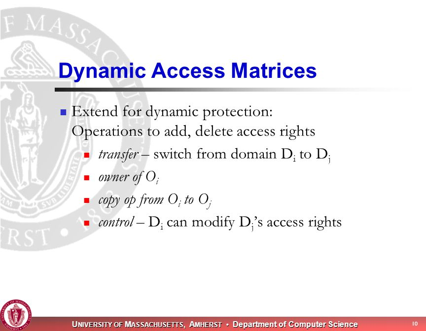 U NIVERSITY OF M ASSACHUSETTS, A MHERST Department of Computer Science 10 Dynamic Access Matrices Extend for dynamic protection: Operations to add, delete access rights transfer – switch from domain D i to D j owner of O i copy op from O i to O j control – D i can modify D j 's access rights