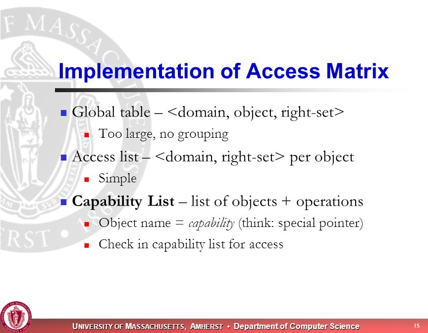U NIVERSITY OF M ASSACHUSETTS, A MHERST Department of Computer Science 15 Implementation of Access Matrix Global table – Too large, no grouping Access list – per object Simple Capability List – list of objects + operations Object name = capability (think: special pointer) Check in capability list for access