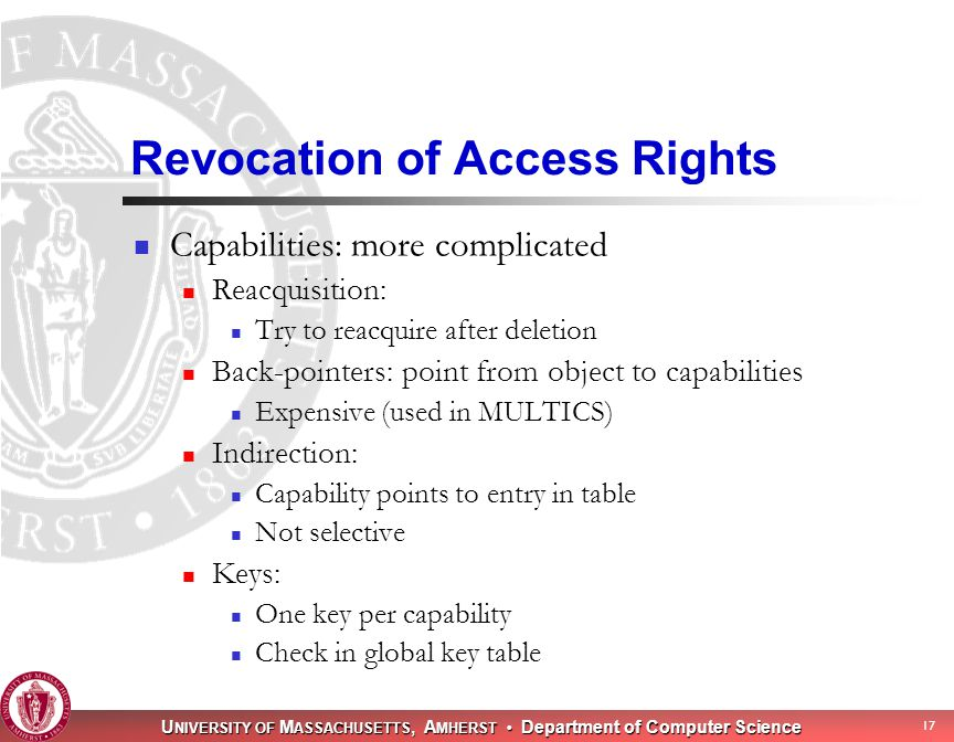 U NIVERSITY OF M ASSACHUSETTS, A MHERST Department of Computer Science 17 Revocation of Access Rights Capabilities: more complicated Reacquisition: Try to reacquire after deletion Back-pointers: point from object to capabilities Expensive (used in MULTICS) Indirection: Capability points to entry in table Not selective Keys: One key per capability Check in global key table