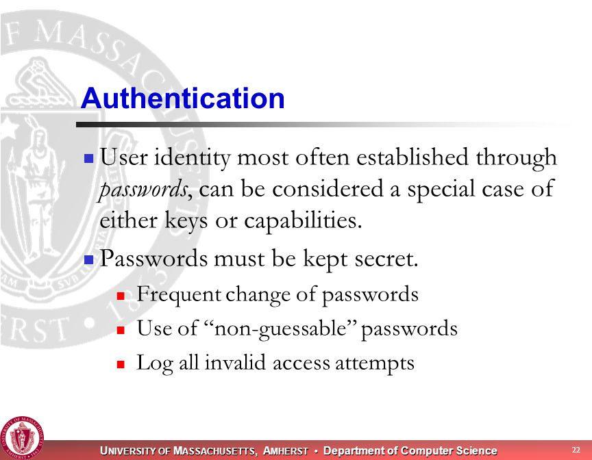 U NIVERSITY OF M ASSACHUSETTS, A MHERST Department of Computer Science 22 Authentication User identity most often established through passwords, can be considered a special case of either keys or capabilities.