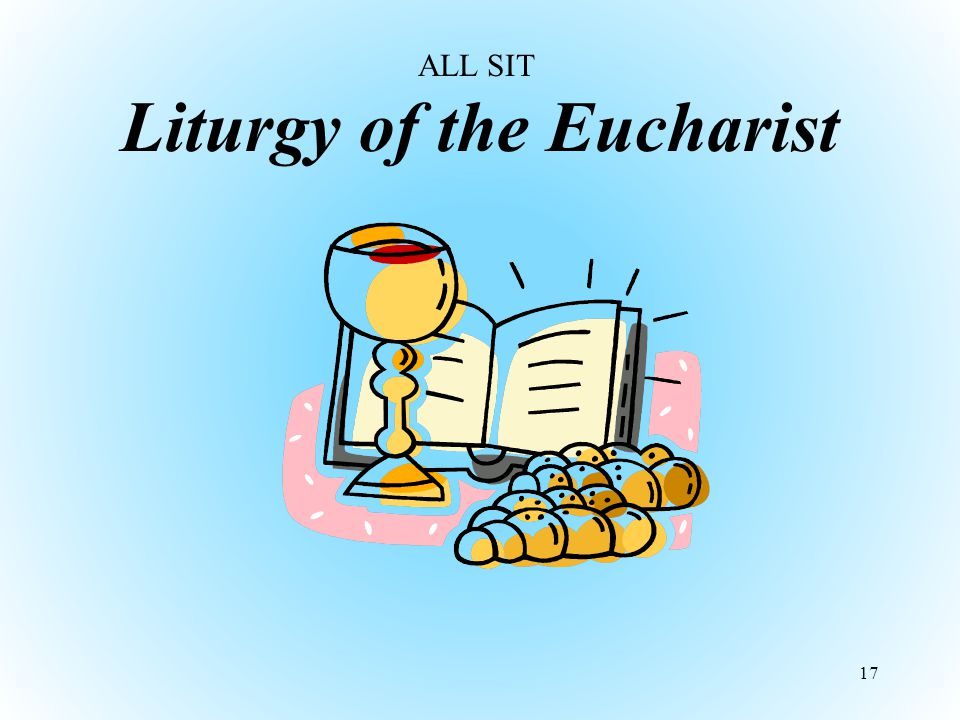 Liturgy of the Eucharist 17 ALL SIT
