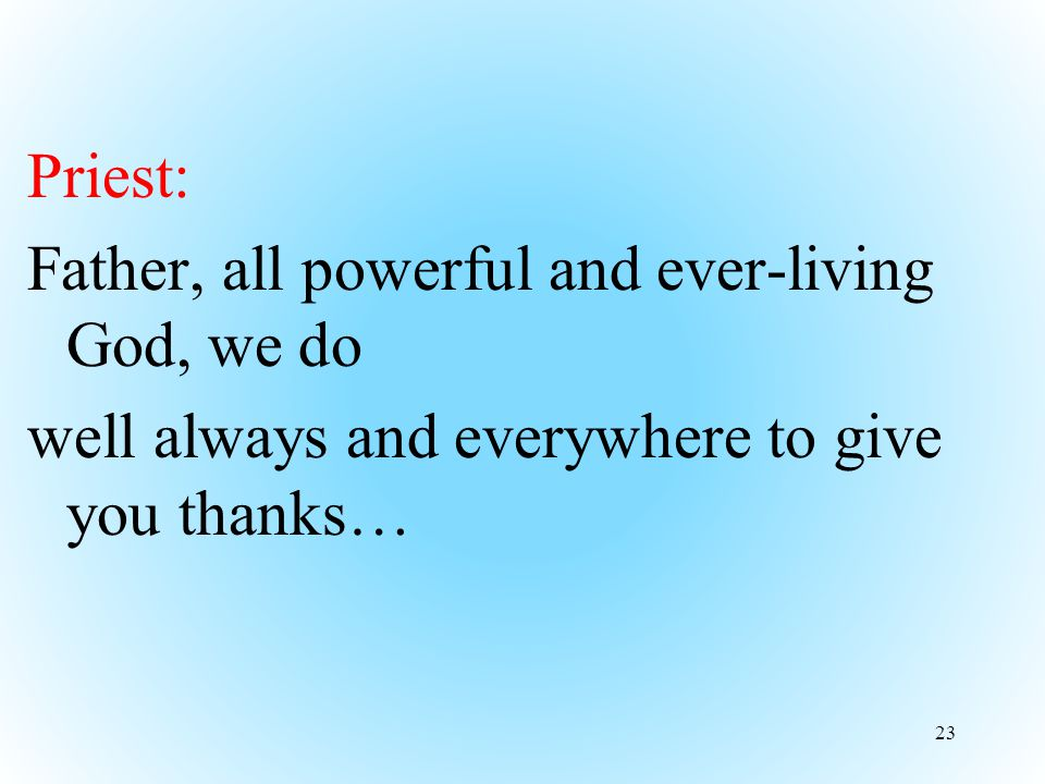 Priest: Father, all powerful and ever-living God, we do well always and everywhere to give you thanks… 23