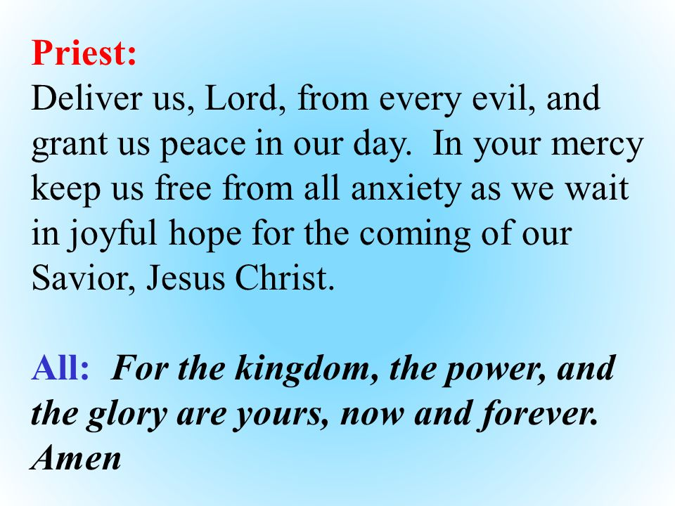 Priest: Deliver us, Lord, from every evil, and grant us peace in our day.