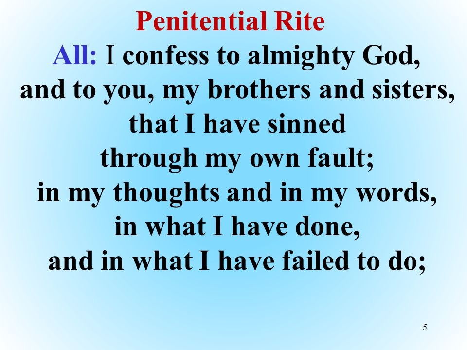 5 Penitential Rite All: I confess to almighty God, and to you, my brothers and sisters, that I have sinned through my own fault; in my thoughts and in my words, in what I have done, and in what I have failed to do;