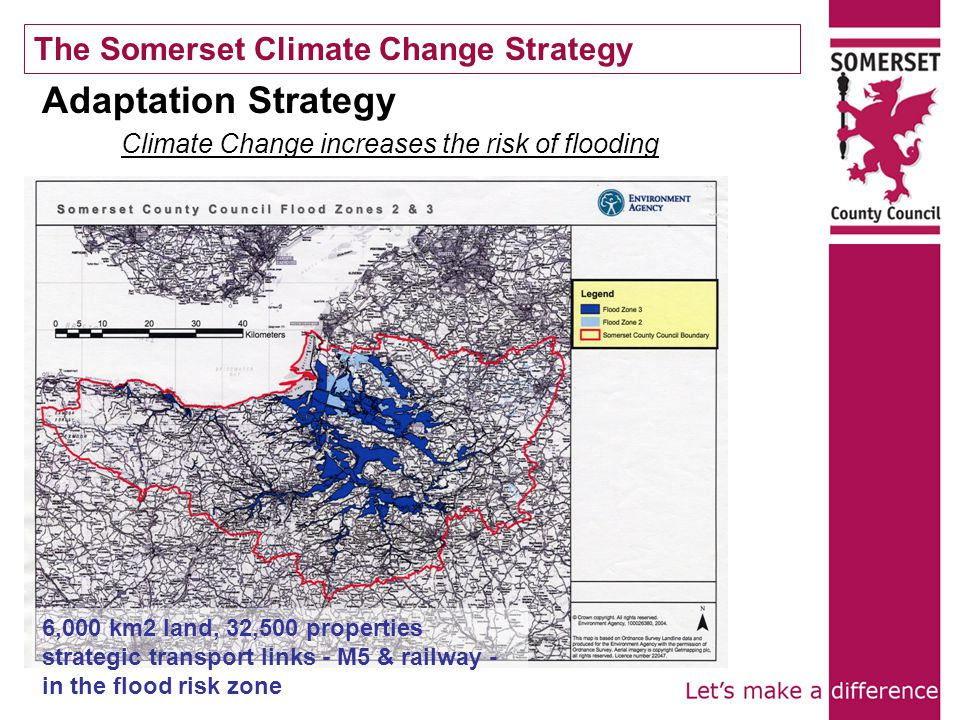The Somerset Climate Change Strategy 6,000 km2 land, 32,500 properties strategic transport links - M5 & railway - in the flood risk zone Adaptation Strategy Climate Change increases the risk of flooding