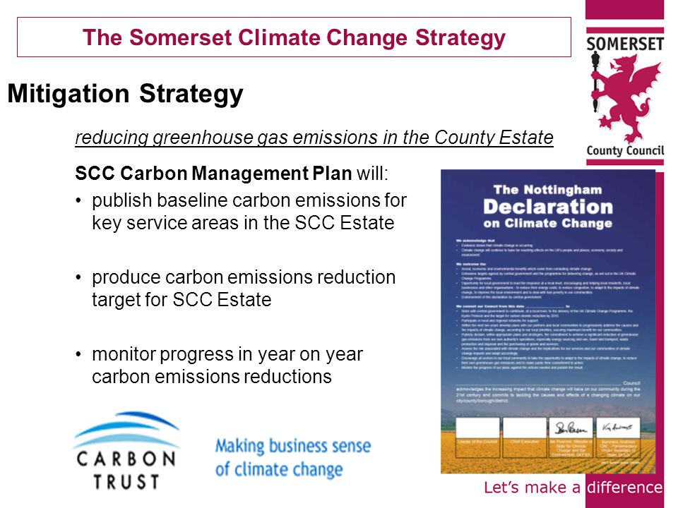 The Somerset Climate Change Strategy SCC Carbon Management Plan will: publish baseline carbon emissions for key service areas in the SCC Estate produce carbon emissions reduction target for SCC Estate monitor progress in year on year carbon emissions reductions Mitigation Strategy reducing greenhouse gas emissions in the County Estate