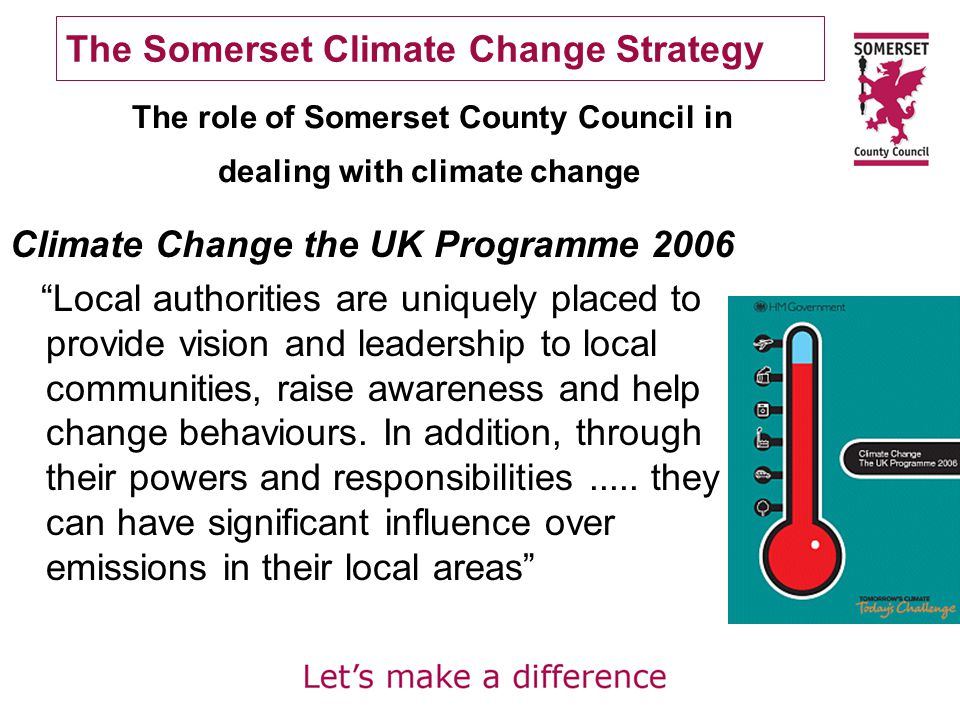 The Somerset Climate Change Strategy Climate Change the UK Programme 2006 Local authorities are uniquely placed to provide vision and leadership to local communities, raise awareness and help change behaviours.