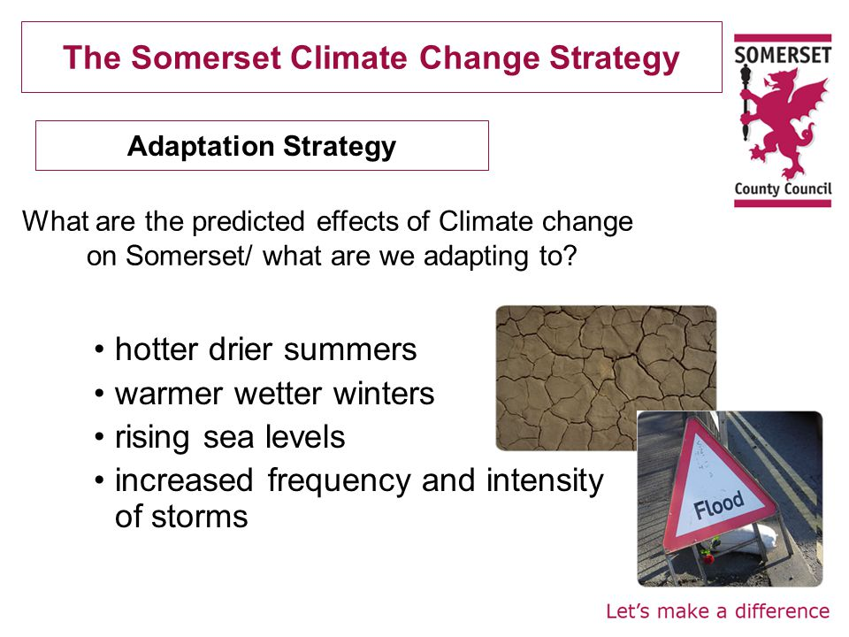 The Somerset Climate Change Strategy hotter drier summers warmer wetter winters rising sea levels increased frequency and intensity of storms Adaptation Strategy What are the predicted effects of Climate change on Somerset/ what are we adapting to