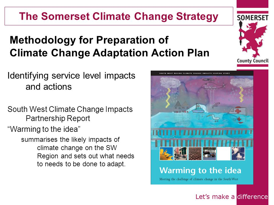 The Somerset Climate Change Strategy Identifying service level impacts and actions South West Climate Change Impacts Partnership Report Warming to the idea summarises the likely impacts of climate change on the SW Region and sets out what needs to needs to be done to adapt.