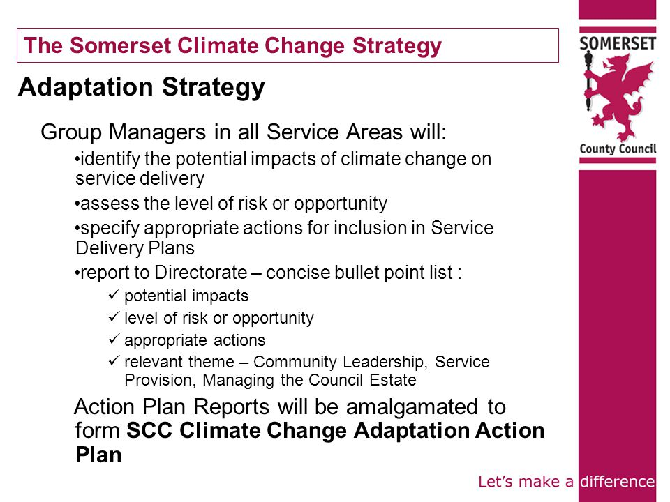 The Somerset Climate Change Strategy Adaptation Strategy Group Managers in all Service Areas will: identify the potential impacts of climate change on service delivery assess the level of risk or opportunity specify appropriate actions for inclusion in Service Delivery Plans report to Directorate – concise bullet point list : potential impacts level of risk or opportunity appropriate actions relevant theme – Community Leadership, Service Provision, Managing the Council Estate Action Plan Reports will be amalgamated to form SCC Climate Change Adaptation Action Plan