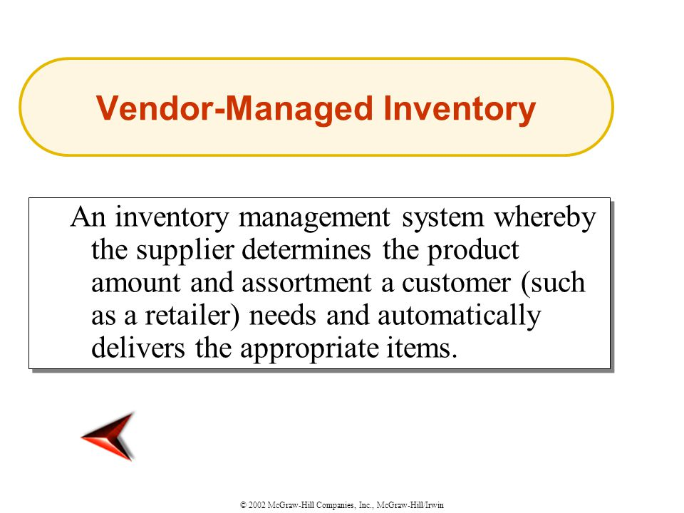 © 2002 McGraw-Hill Companies, Inc., McGraw-Hill/Irwin An inventory management system whereby the supplier determines the product amount and assortment a customer (such as a retailer) needs and automatically delivers the appropriate items.