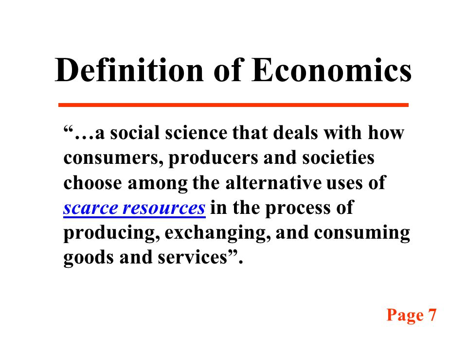 Definition of Economics …a social science that deals with how consumers, producers and societies choose among the alternative uses of scarce resources in the process of producing, exchanging, and consuming goods and services .