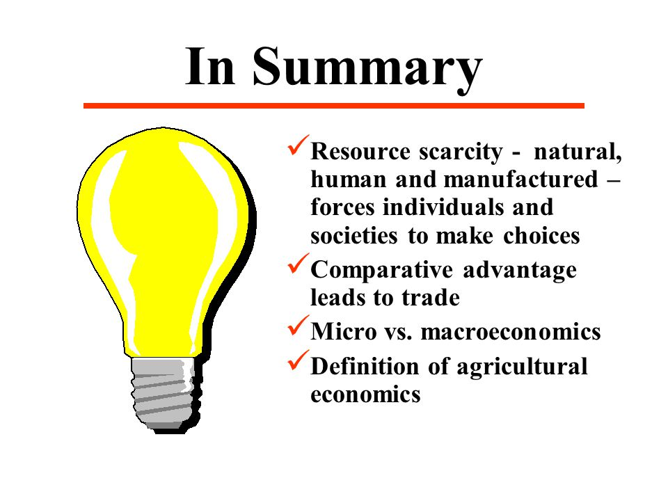 In Summary Resource scarcity - natural, human and manufactured – forces individuals and societies to make choices Comparative advantage leads to trade Micro vs.