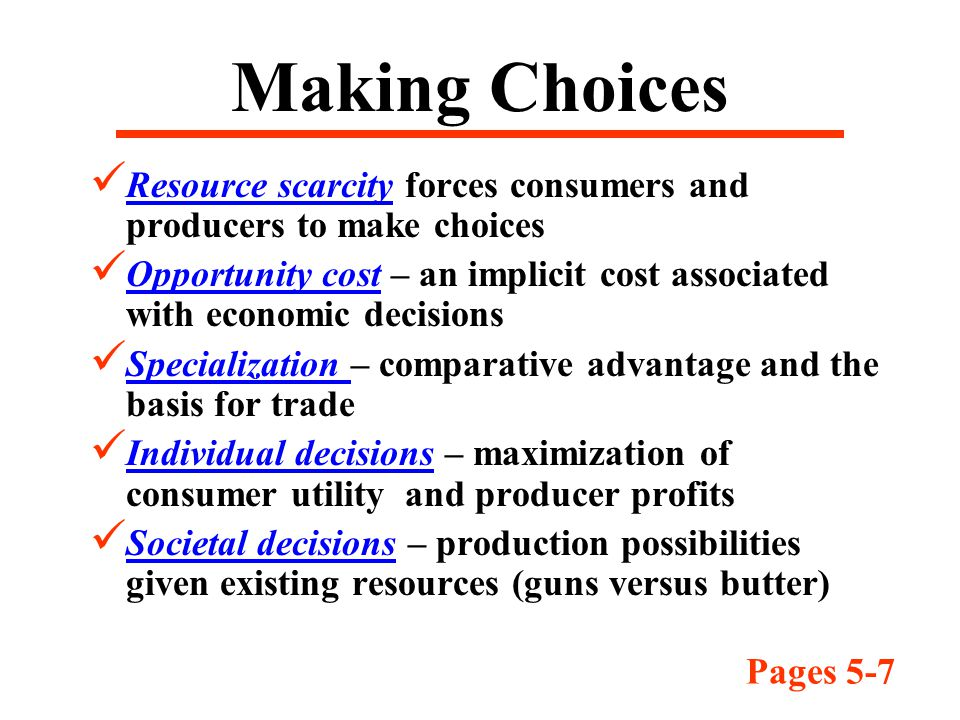 Making Choices Resource scarcity forces consumers and producers to make choices Opportunity cost – an implicit cost associated with economic decisions Specialization – comparative advantage and the basis for trade Individual decisions – maximization of consumer utility and producer profits Societal decisions – production possibilities given existing resources (guns versus butter) Pages 5-7