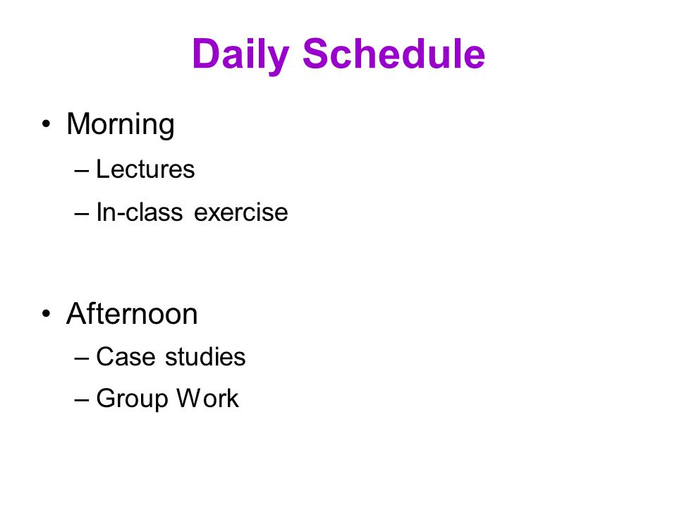 Daily Schedule Morning –Lectures –In-class exercise Afternoon –Case studies –Group Work