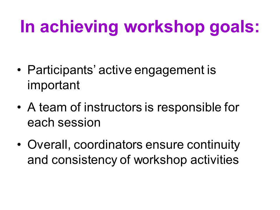 In achieving workshop goals: Participants' active engagement is important A team of instructors is responsible for each session Overall, coordinators ensure continuity and consistency of workshop activities