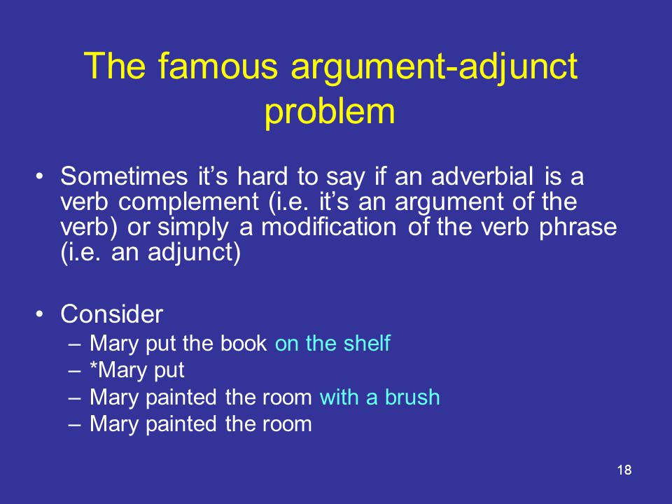 18 The famous argument-adjunct problem Sometimes it's hard to say if an adverbial is a verb complement (i.e.