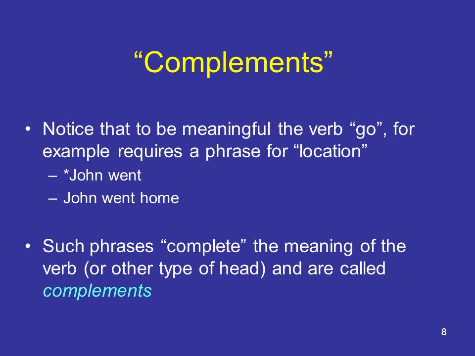 8 Complements Notice that to be meaningful the verb go , for example requires a phrase for location –*John went –John went home Such phrases complete the meaning of the verb (or other type of head) and are called complements