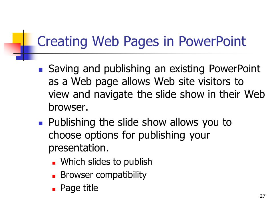 27 Creating Web Pages in PowerPoint Saving and publishing an existing PowerPoint as a Web page allows Web site visitors to view and navigate the slide show in their Web browser.