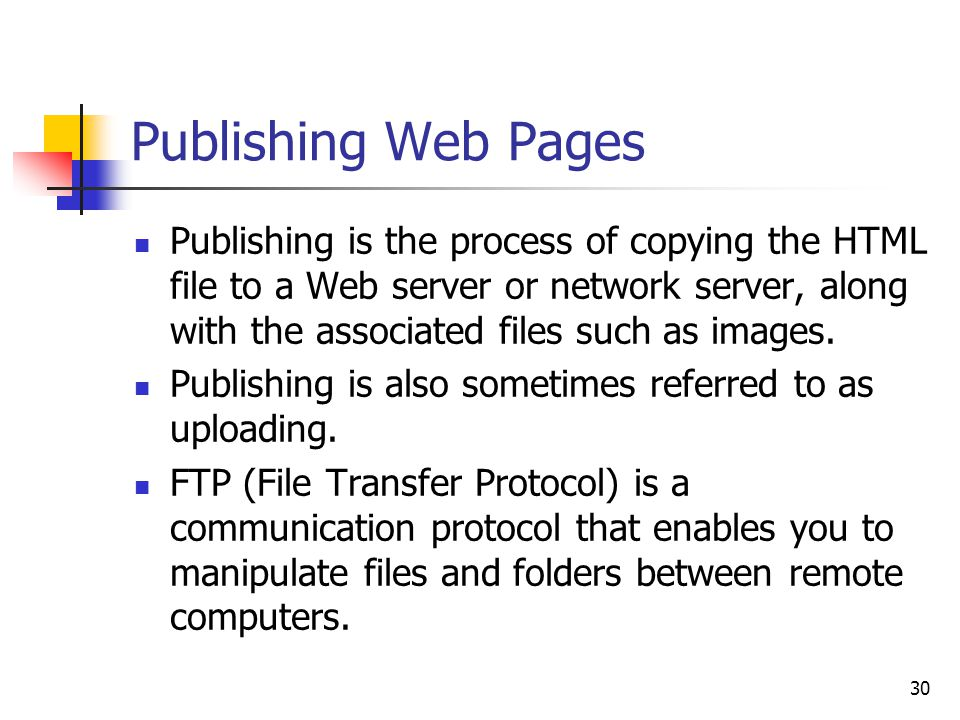 30 Publishing Web Pages Publishing is the process of copying the HTML file to a Web server or network server, along with the associated files such as images.