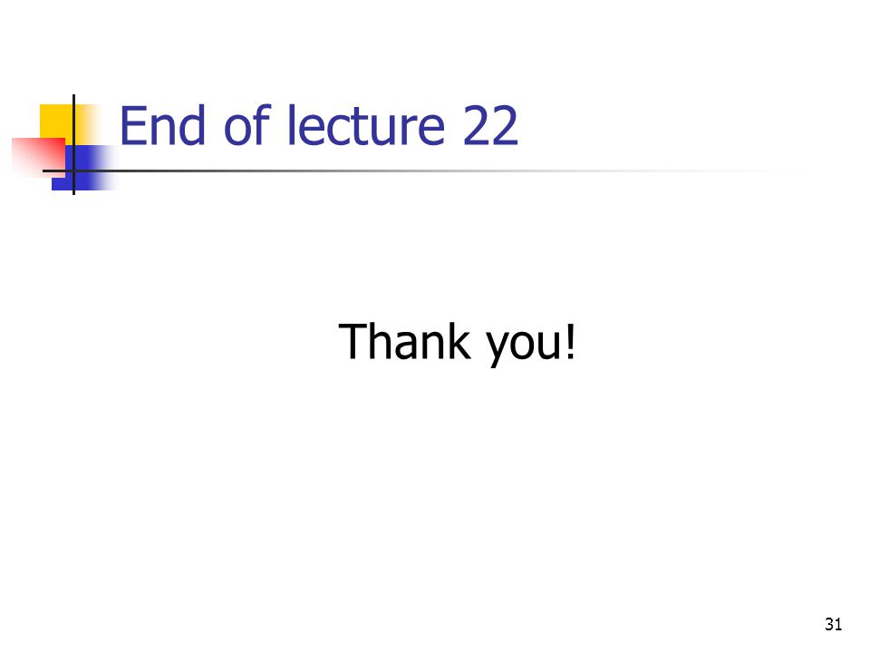31 End of lecture 22 Thank you!